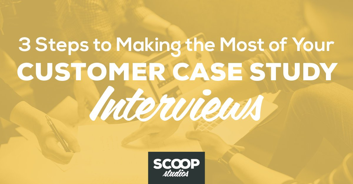 3 Steps to Making the Most of Your Customer Case Study Interviews