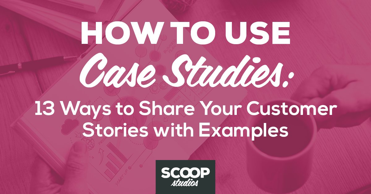 How to Use Case Studies: 13 Ways to Share Your Customer Stories with Examples