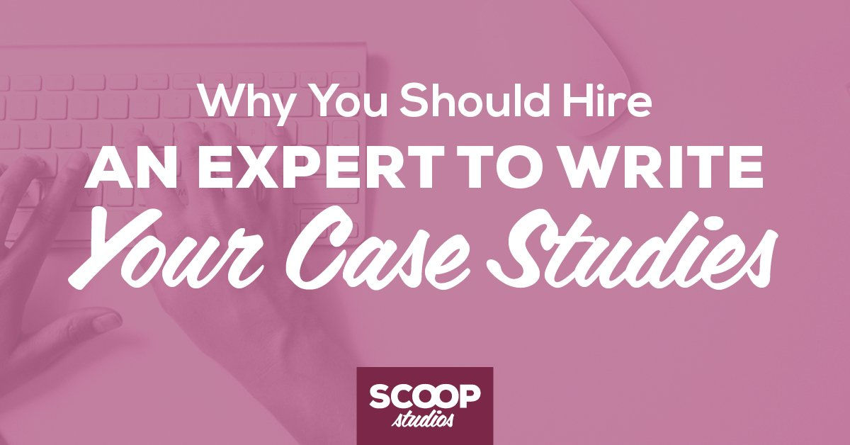 Why You Should Hire an Expert to Write Your Case Studies