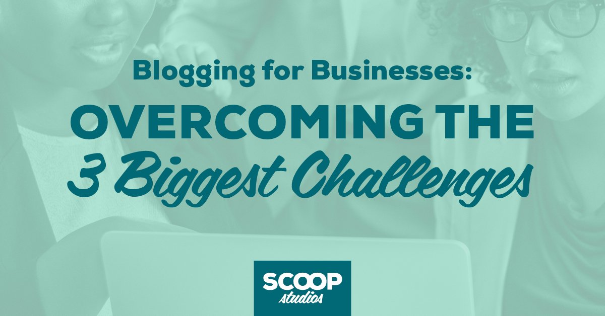 Blogging for Businesses: Overcoming the 3 Biggest Challenges