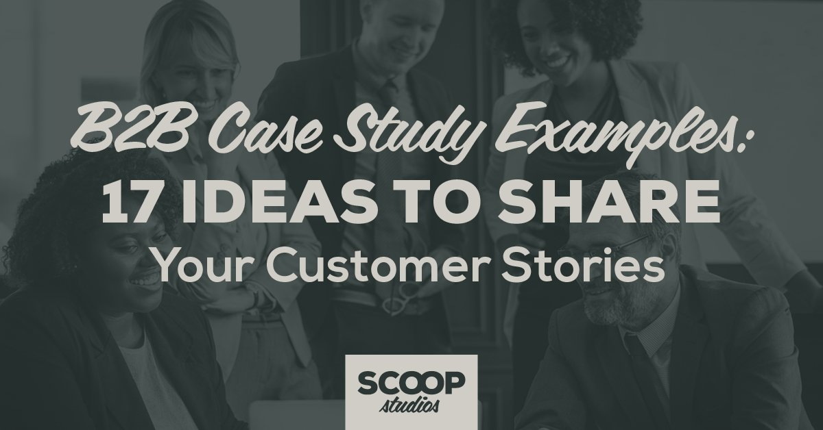 B2B Case Study Examples: 17 Ideas to Share Your Customer Stories